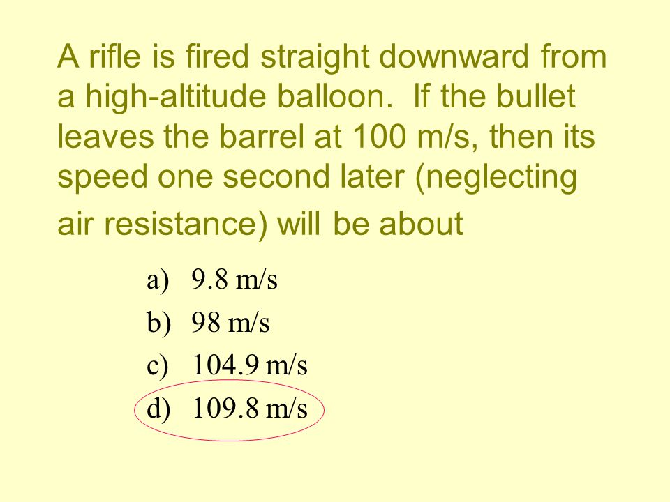 A rifle is fired straight downward from a high-altitude balloon. If the bullet leaves the barrel at 100 m/s, then its speed one second later (neglecti
