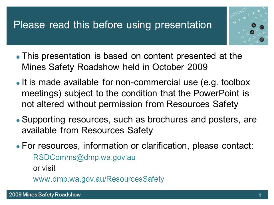 2009 Mines Safety Roadshow Please read this before using presentation This presentation is based on content presented at the Mines Safety Roadshow held in October 2009 It is made available for non-commercial use (e.g.