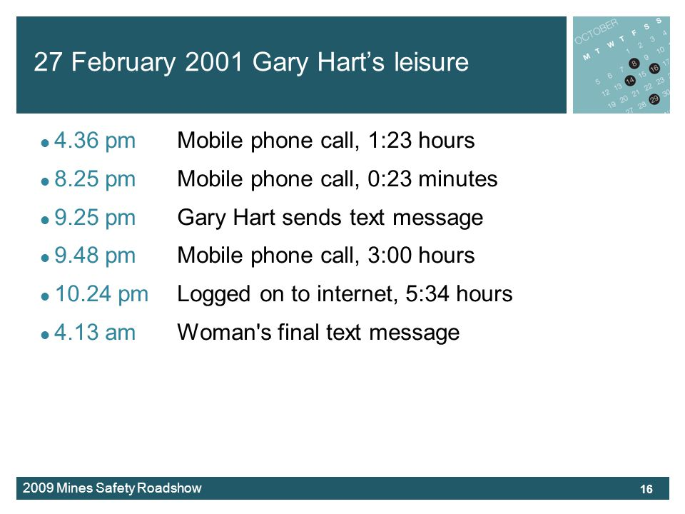 2009 Mines Safety Roadshow 27 February 2001 Gary Harts leisure 4.36 pmMobile phone call, 1:23 hours 8.25 pmMobile phone call, 0:23 minutes 9.25 pmGary Hart sends text message 9.48 pmMobile phone call, 3:00 hours 10.24 pmLogged on to internet, 5:34 hours 4.13 amWoman s final text message 16