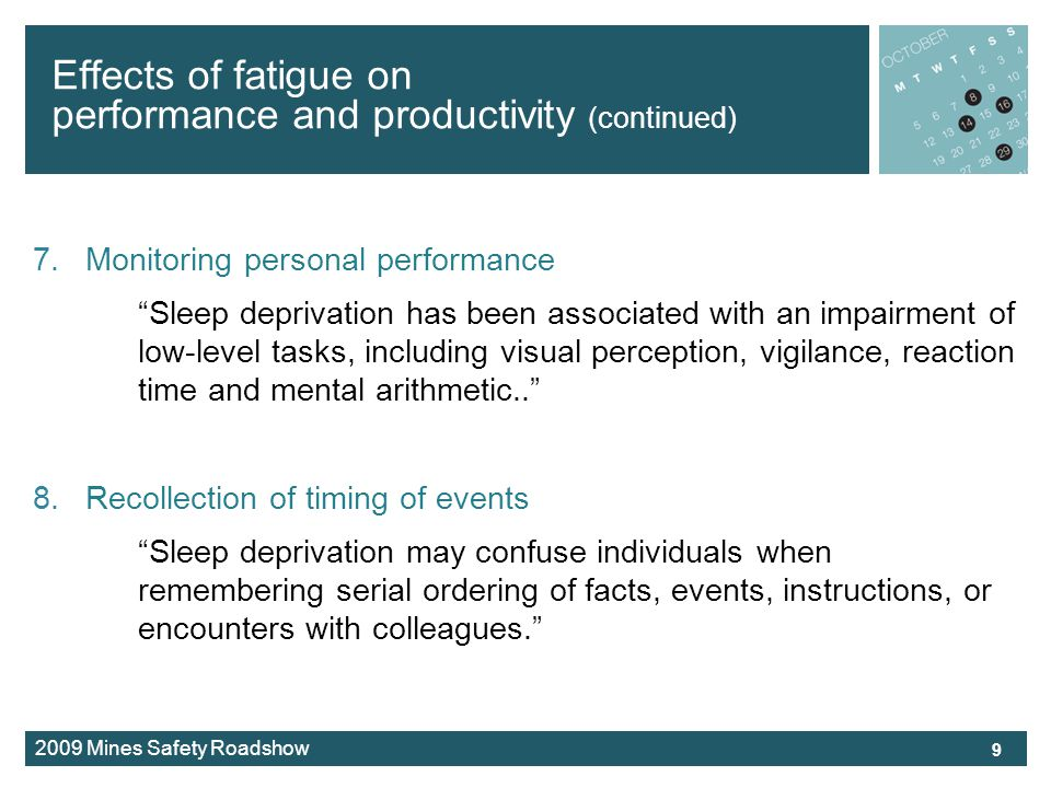 2009 Mines Safety Roadshow Effects of fatigue on performance and productivity (continued) 7.Monitoring personal performance Sleep deprivation has been associated with an impairment of low-level tasks, including visual perception, vigilance, reaction time and mental arithmetic..