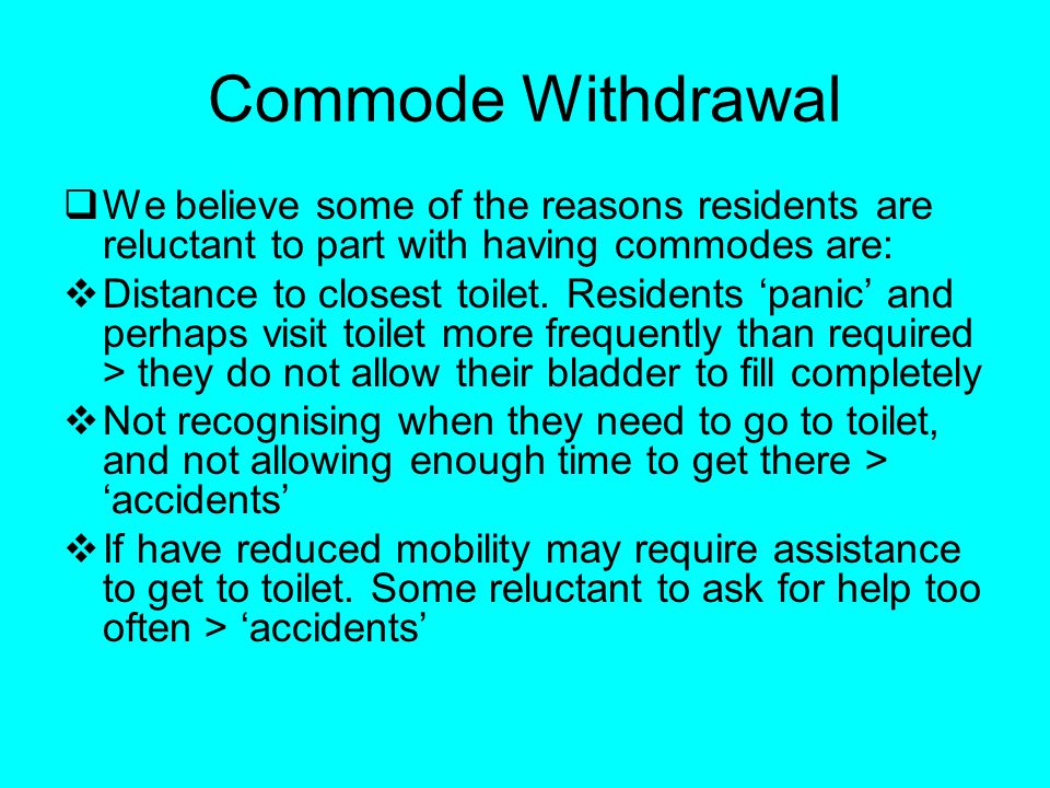 Commode Withdrawal We believe some of the reasons residents are reluctant to part with having commodes are: Distance to closest toilet. Residents pani