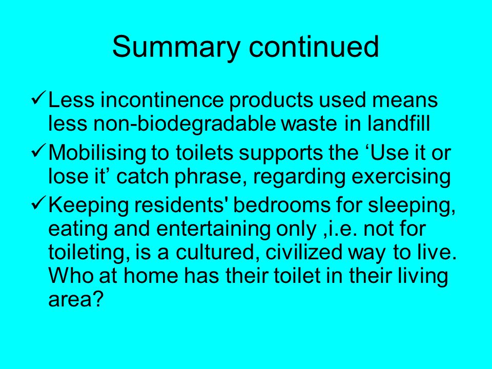 Summary continued Less incontinence products used means less non-biodegradable waste in landfill Mobilising to toilets supports the Use it or lose it