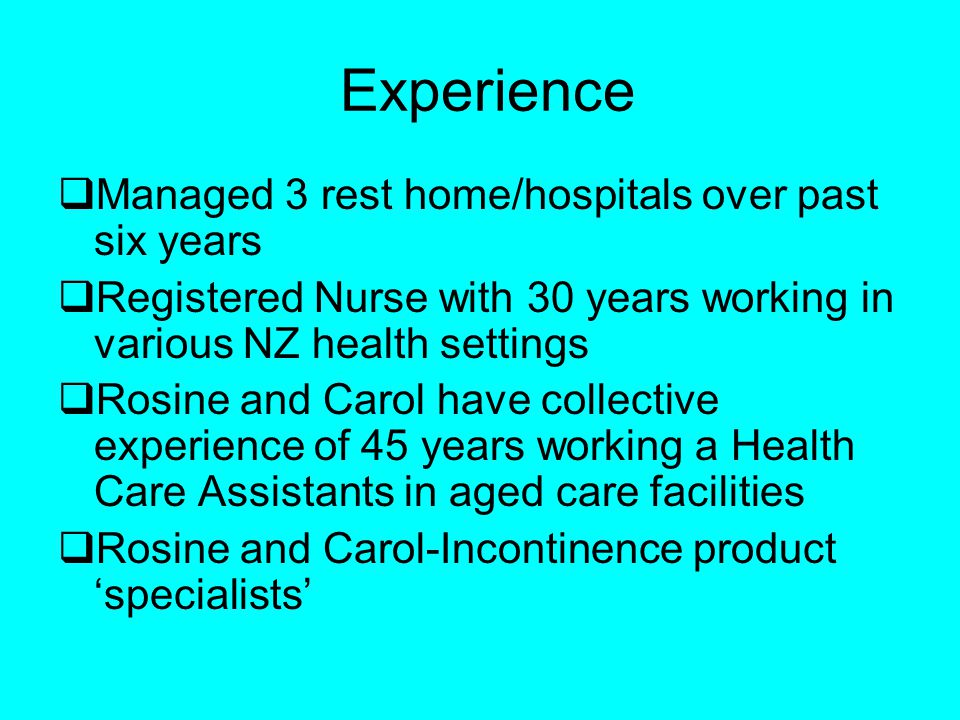 Experience Managed 3 rest home/hospitals over past six years Registered Nurse with 30 years working in various NZ health settings Rosine and Carol have collective experience of 45 years working a Health Care Assistants in aged care facilities Rosine and Carol-Incontinence product specialists