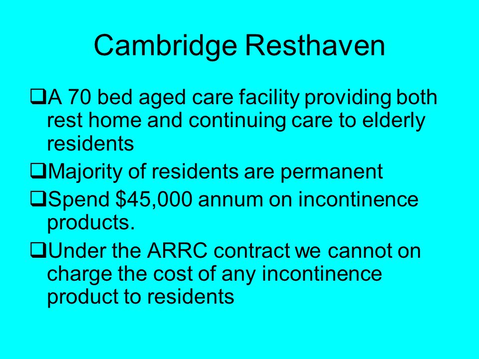 Cambridge Resthaven A 70 bed aged care facility providing both rest home and continuing care to elderly residents Majority of residents are permanent Spend $45,000 annum on incontinence products.