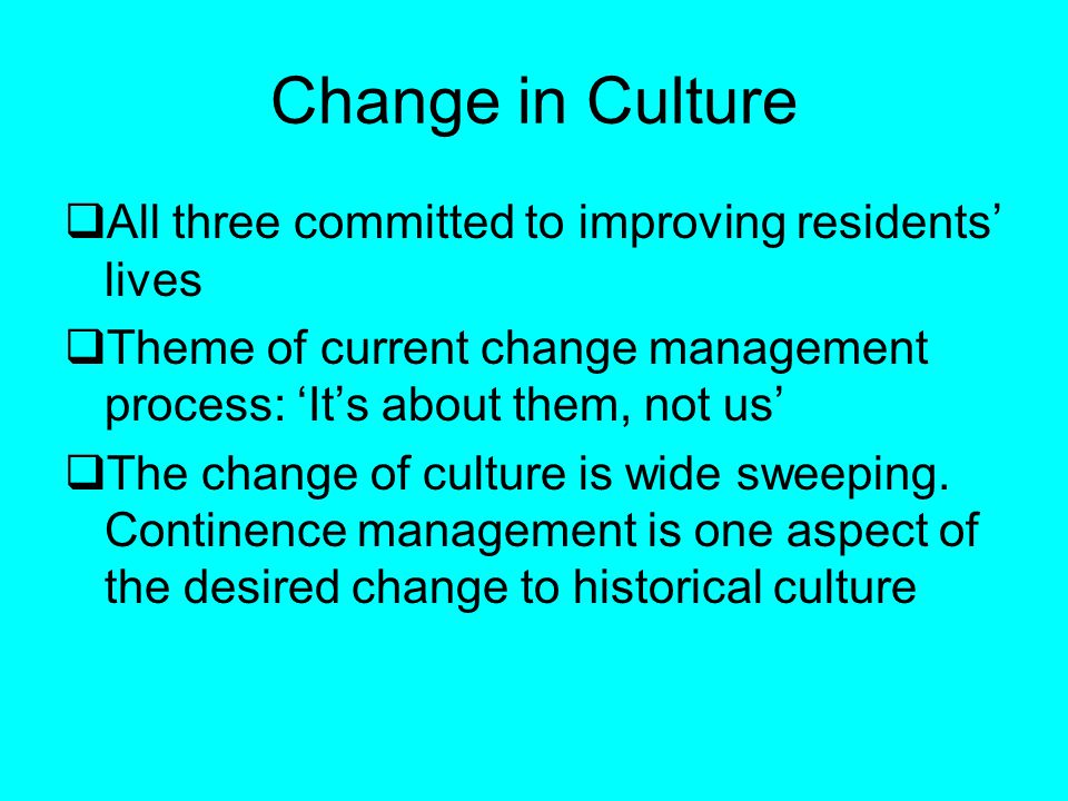 Change in Culture All three committed to improving residents lives Theme of current change management process: Its about them, not us The change of culture is wide sweeping.