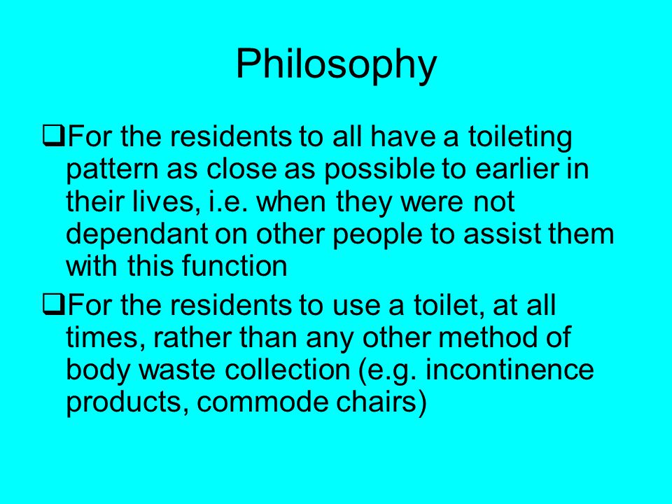 Philosophy For the residents to all have a toileting pattern as close as possible to earlier in their lives, i.e.