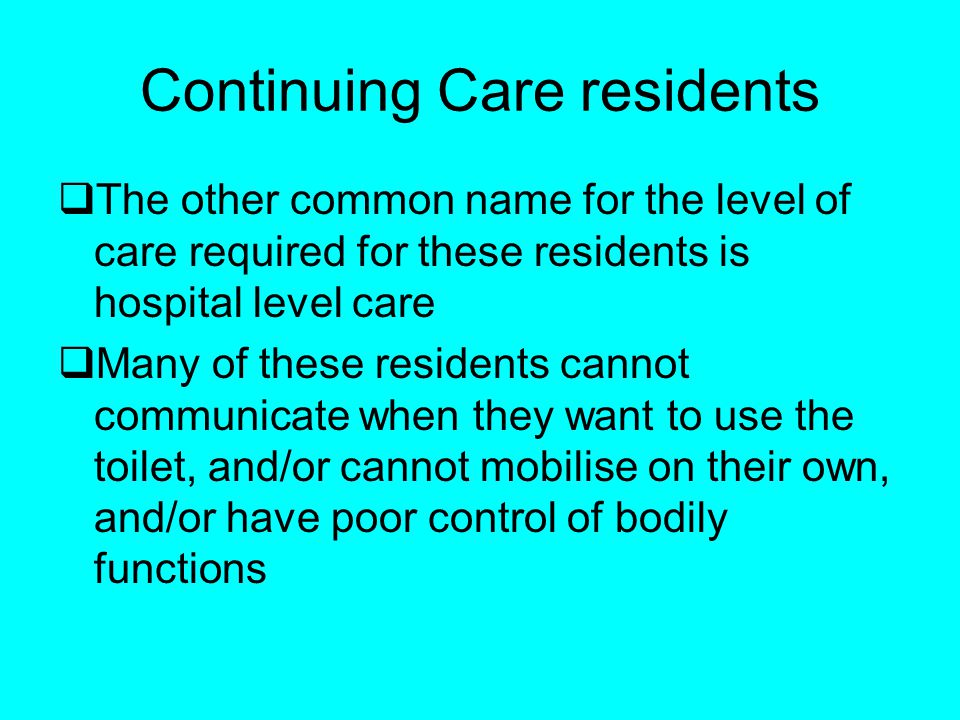 Continuing Care residents The other common name for the level of care required for these residents is hospital level care Many of these residents cannot communicate when they want to use the toilet, and/or cannot mobilise on their own, and/or have poor control of bodily functions