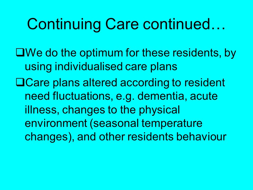Continuing Care continued… We do the optimum for these residents, by using individualised care plans Care plans altered according to resident need fluctuations, e.g.