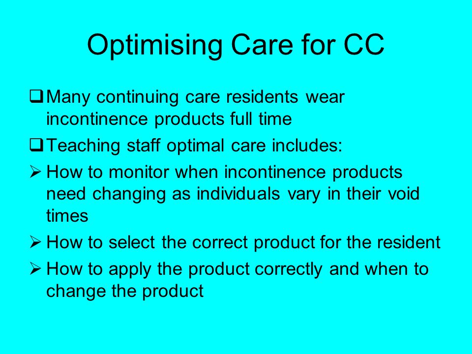 Optimising Care for CC Many continuing care residents wear incontinence products full time Teaching staff optimal care includes: How to monitor when incontinence products need changing as individuals vary in their void times How to select the correct product for the resident How to apply the product correctly and when to change the product