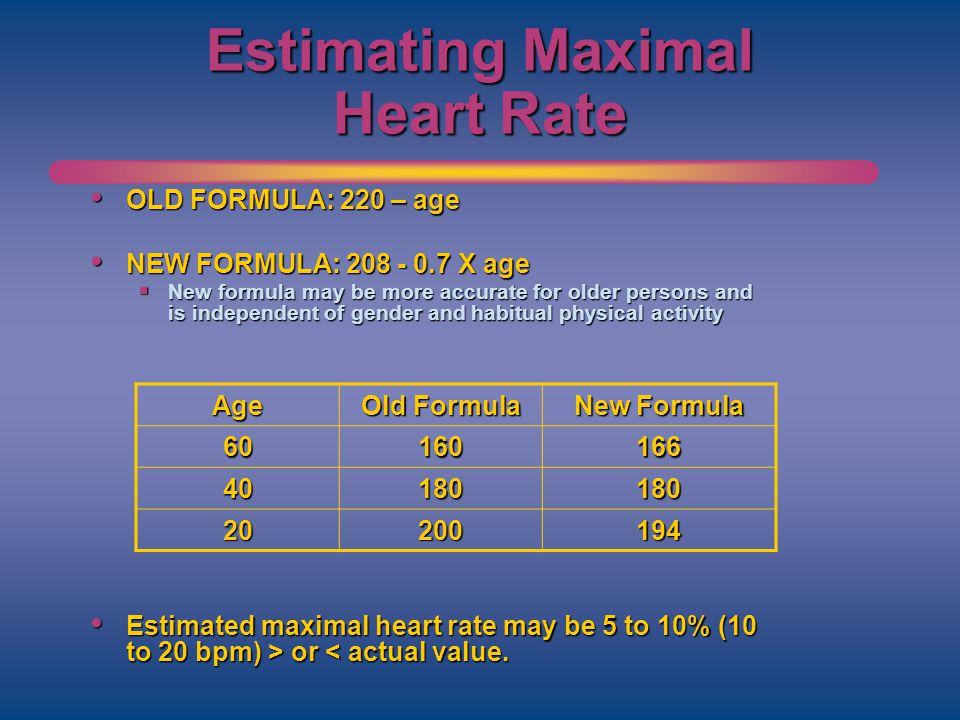 Estimating Maximal Heart Rate OLD FORMULA: 220 – age OLD FORMULA: 220 – age NEW FORMULA: 208 - 0.7 X age NEW FORMULA: 208 - 0.7 X age New formula may