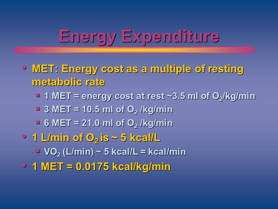 Energy Expenditure MET: Energy cost as a multiple of resting metabolic rate MET: Energy cost as a multiple of resting metabolic rate 1 MET = energy co