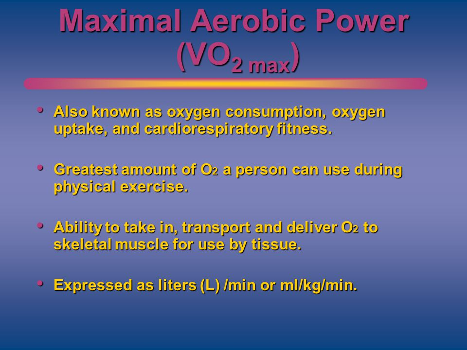 Maximal Aerobic Power (VO 2 max ) Also known as oxygen consumption, oxygen uptake, and cardiorespiratory fitness. Also known as oxygen consumption, ox