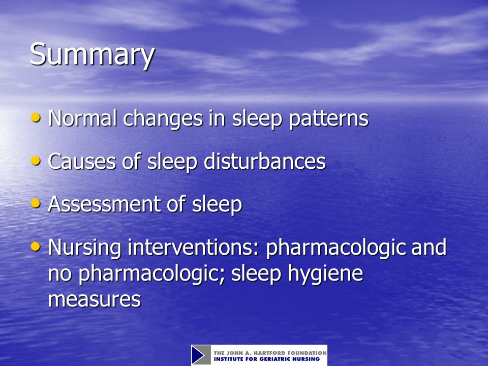 Summary Normal changes in sleep patterns Normal changes in sleep patterns Causes of sleep disturbances Causes of sleep disturbances Assessment of sleep Assessment of sleep Nursing interventions: pharmacologic and no pharmacologic; sleep hygiene measures Nursing interventions: pharmacologic and no pharmacologic; sleep hygiene measures