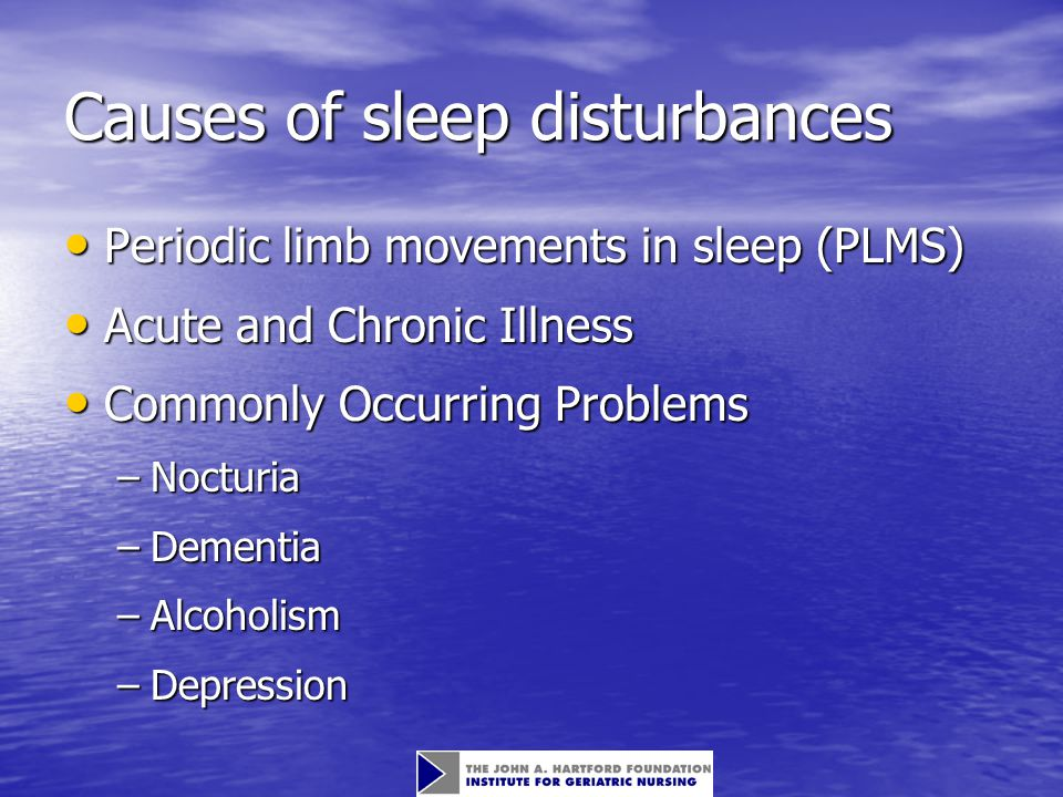Causes of sleep disturbances Periodic limb movements in sleep (PLMS) Periodic limb movements in sleep (PLMS) Acute and Chronic Illness Acute and Chronic Illness Commonly Occurring Problems Commonly Occurring Problems –Nocturia –Dementia –Alcoholism –Depression