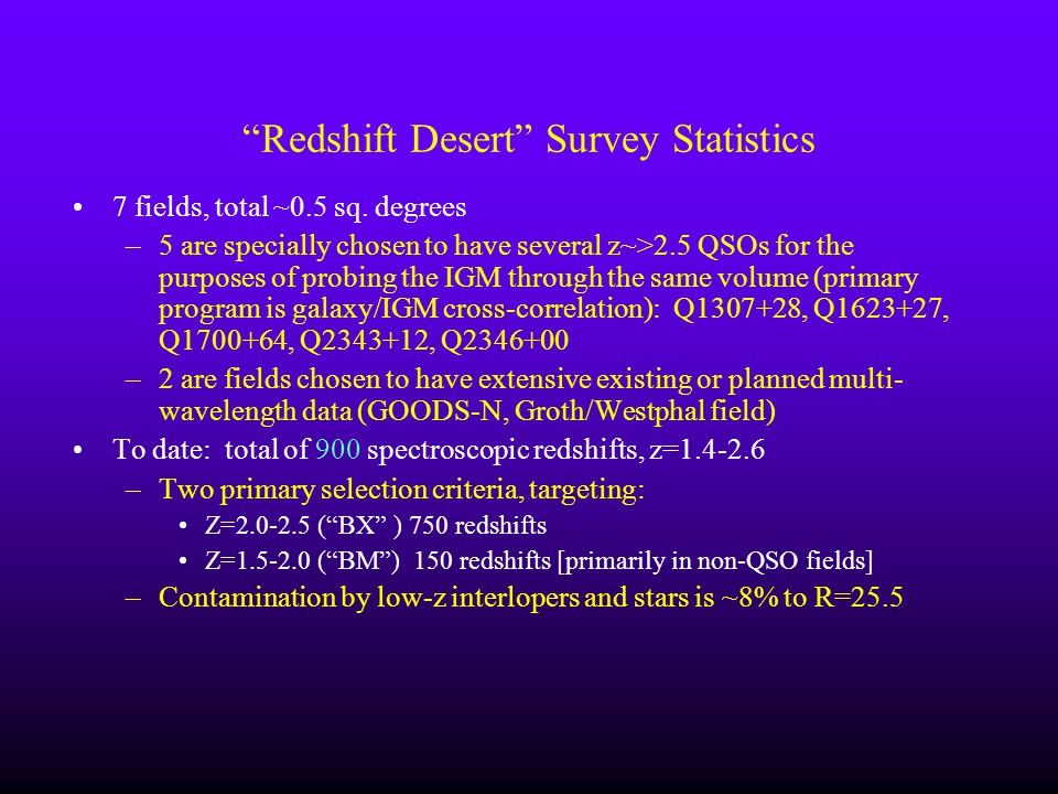 Redshift Desert Survey Statistics 7 fields, total ~0.5 sq. degrees –5 are specially chosen to have several z~>2.5 QSOs for the purposes of probing the