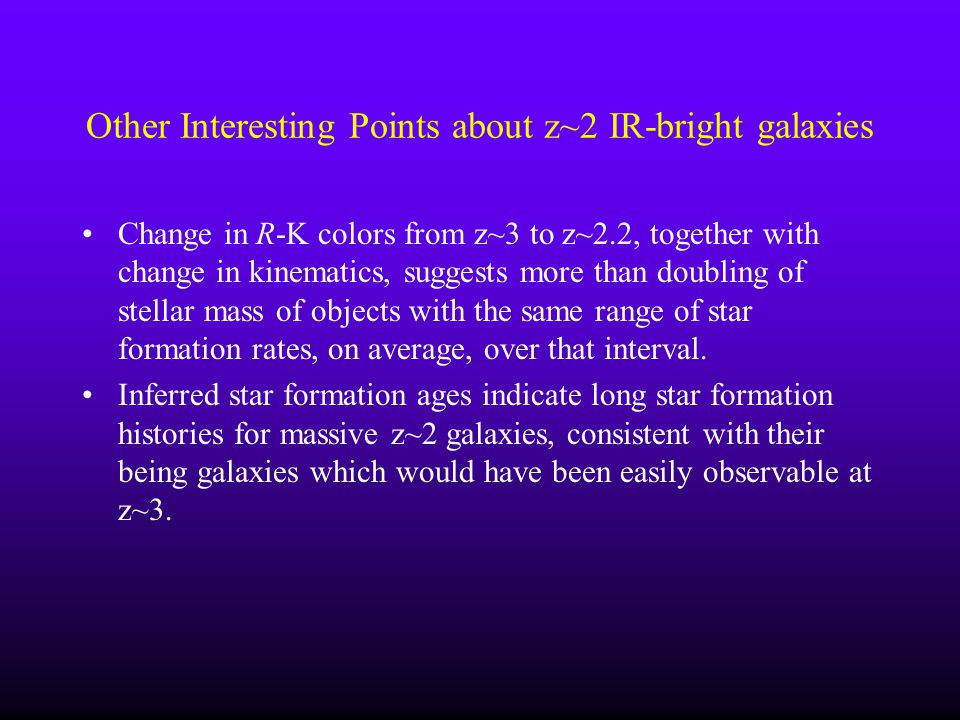 Other Interesting Points about z~2 IR-bright galaxies Change in R-K colors from z~3 to z~2.2, together with change in kinematics, suggests more than d