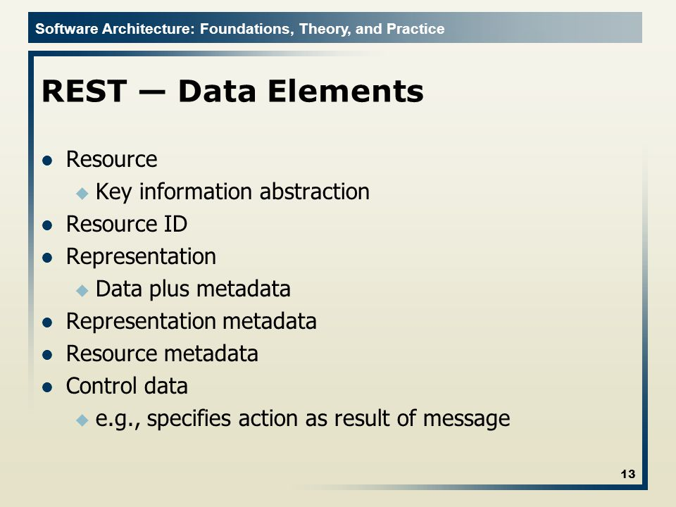 Software Architecture: Foundations, Theory, and Practice REST Data Elements Resource u Key information abstraction Resource ID Representation u Data plus metadata Representation metadata Resource metadata Control data u e.g., specifies action as result of message 13