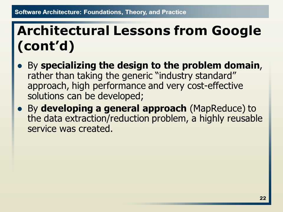 Software Architecture: Foundations, Theory, and Practice Architectural Lessons from Google (contd) By specializing the design to the problem domain, rather than taking the generic industry standard approach, high performance and very cost-effective solutions can be developed; By developing a general approach (MapReduce) to the data extraction/reduction problem, a highly reusable service was created.