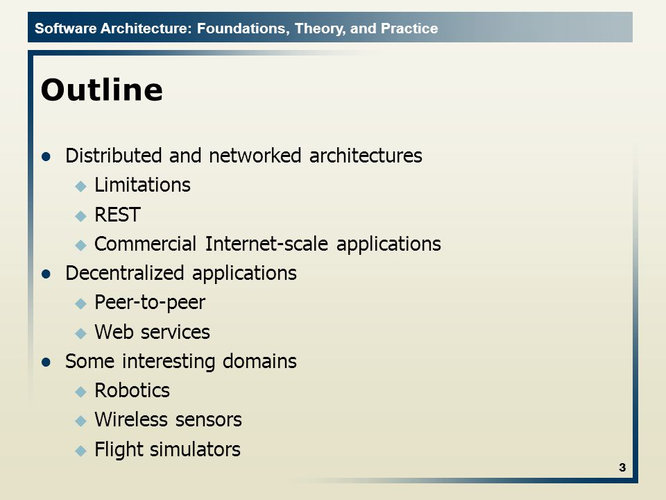 Software Architecture: Foundations, Theory, and Practice Outline Distributed and networked architectures u Limitations u REST u Commercial Internet-scale applications Decentralized applications u Peer-to-peer u Web services Some interesting domains u Robotics u Wireless sensors u Flight simulators 3