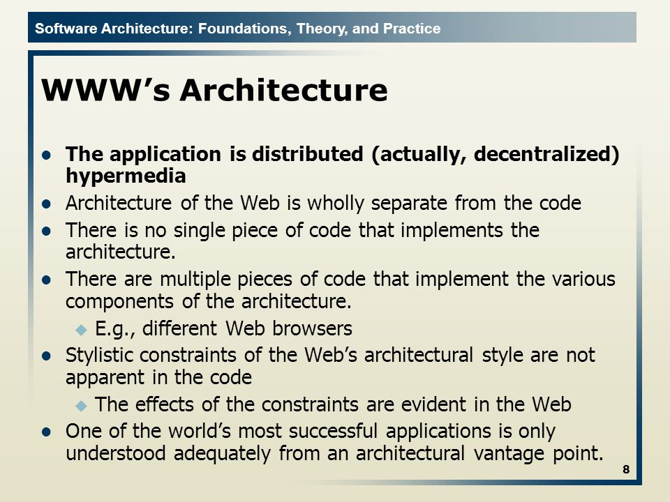Software Architecture: Foundations, Theory, and Practice WWWs Architecture The application is distributed (actually, decentralized) hypermedia Architecture of the Web is wholly separate from the code There is no single piece of code that implements the architecture.