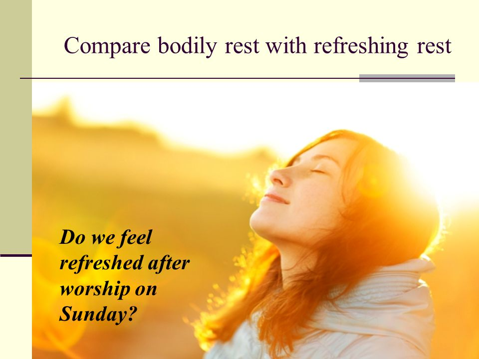 Do we feel refreshed after worship on Sunday