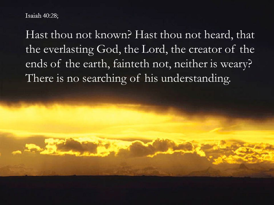 Isaiah 40:28; Hast thou not known.