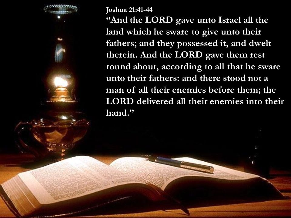 Joshua 21:41-44 And the LORD gave unto Israel all the land which he sware to give unto their fathers; and they possessed it, and dwelt therein.