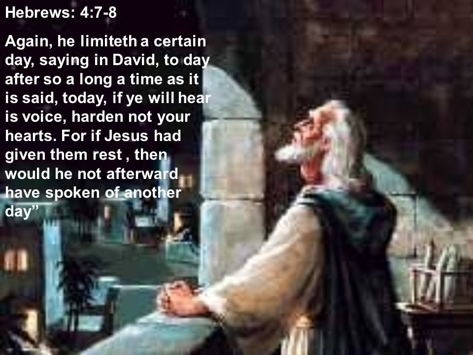 Hebrews: 4:7-8 Again, he limiteth a certain day, saying in David, to day after so a long a time as it is said, today, if ye will hear is voice, harden not your hearts.