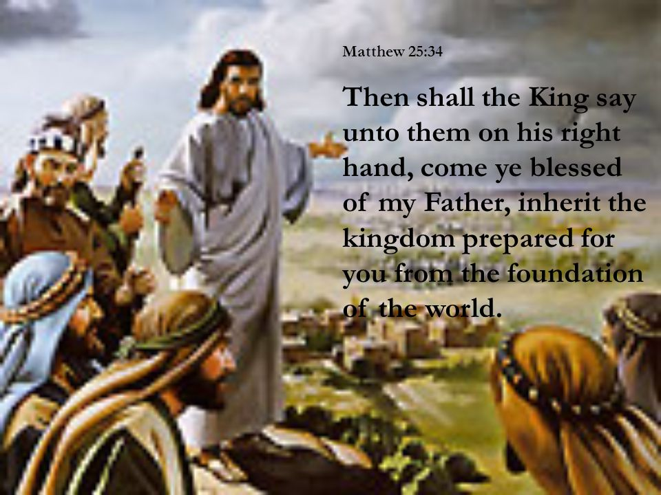 Matthew 25:34 Then shall the King say unto them on his right hand, come ye blessed of my Father, inherit the kingdom prepared for you from the foundation of the world.