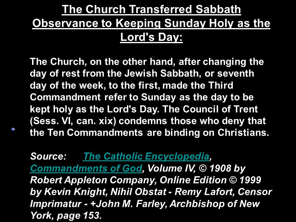 The Church Transferred Sabbath Observance to Keeping Sunday Holy as the Lord s Day: The Church, on the other hand, after changing the day of rest from the Jewish Sabbath, or seventh day of the week, to the first, made the Third Commandment refer to Sunday as the day to be kept holy as the Lord s Day.