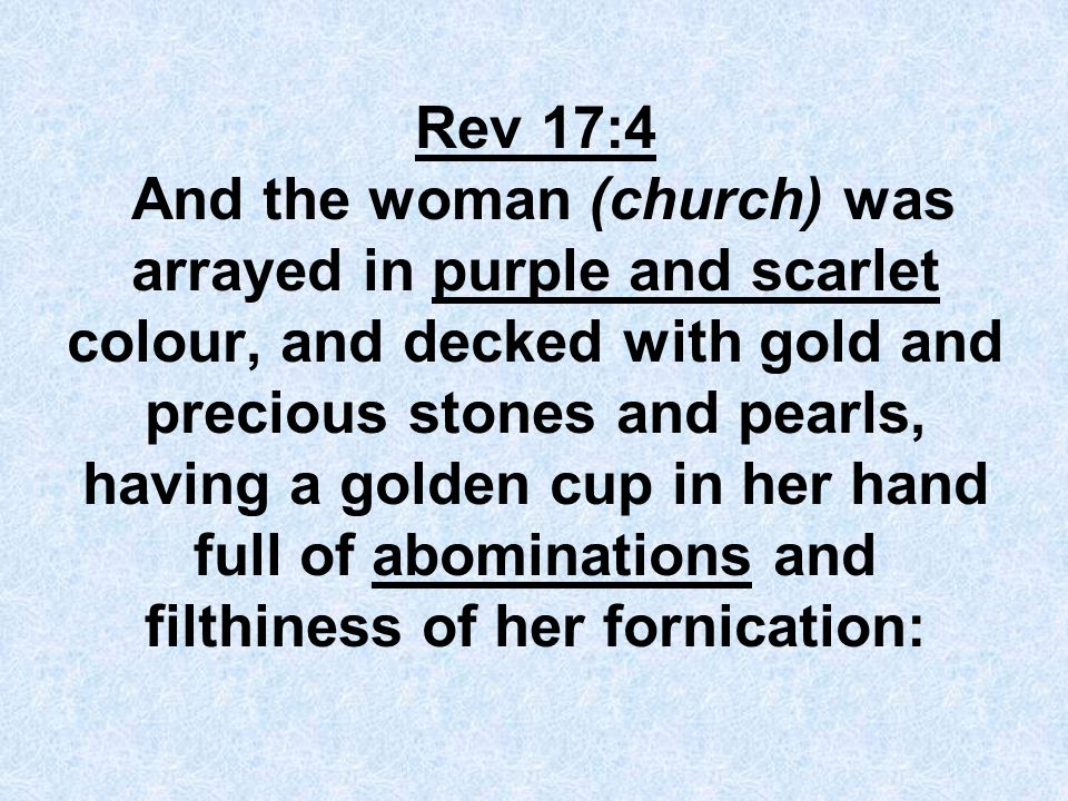 Rev 17:4 And the woman (church) was arrayed in purple and scarlet colour, and decked with gold and precious stones and pearls, having a golden cup in her hand full of abominations and filthiness of her fornication: