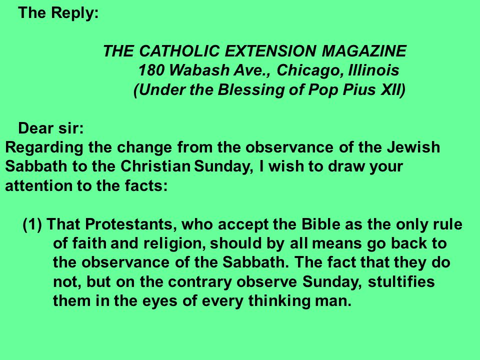 The Reply: THE CATHOLIC EXTENSION MAGAZINE 180 Wabash Ave., Chicago, Illinois (Under the Blessing of Pop Pius XII) Dear sir: Regarding the change from the observance of the Jewish Sabbath to the Christian Sunday, I wish to draw your attention to the facts: (1) That Protestants, who accept the Bible as the only rule of faith and religion, should by all means go back to the observance of the Sabbath.