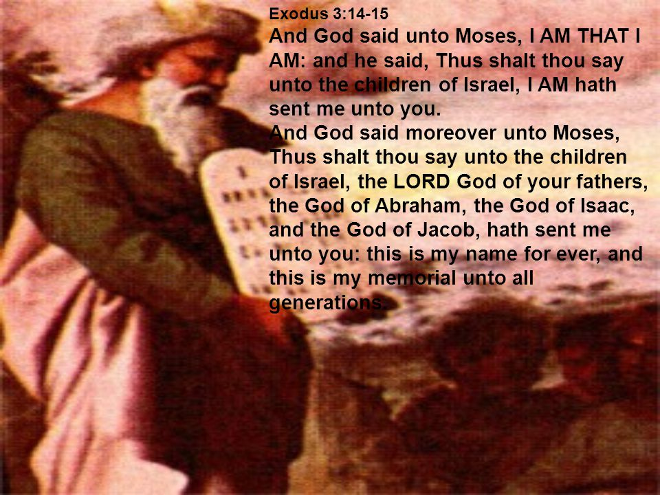 Exodus 3:14-15 And God said unto Moses, I AM THAT I AM: and he said, Thus shalt thou say unto the children of Israel, I AM hath sent me unto you.