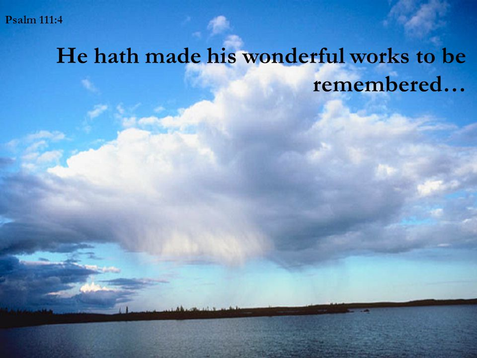 Psalm 111:4 He hath made his wonderful works to be remembered…