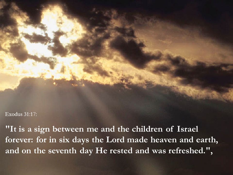 Exodus 31:17: It is a sign between me and the children of Israel forever: for in six days the Lord made heaven and earth, and on the seventh day He rested and was refreshed. ,