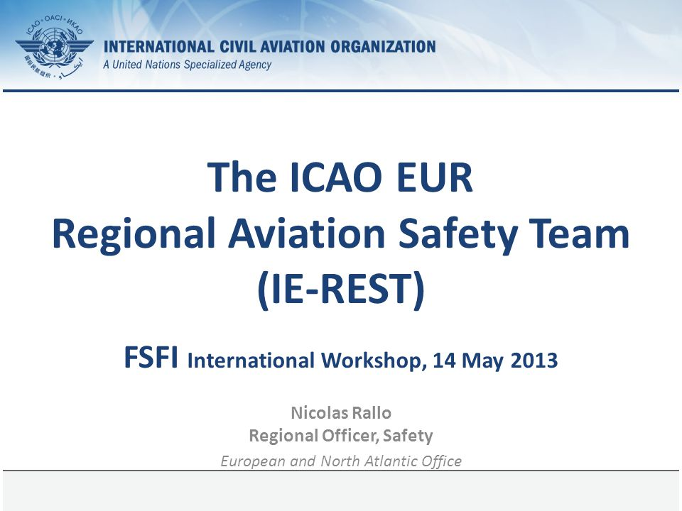 1 June 2014Page 1 The ICAO EUR Regional Aviation Safety Team (IE-REST) FSFI International Workshop, 14 May 2013 Nicolas Rallo Regional Officer, Safety European and North Atlantic Office
