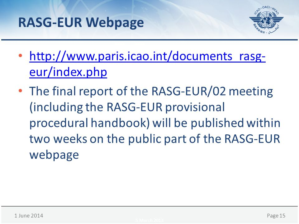 1 June 2014Page 15 RASG-EUR Webpage http://www.paris.icao.int/documents_rasg- eur/index.php http://www.paris.icao.int/documents_rasg- eur/index.php The final report of the RASG-EUR/02 meeting (including the RASG-EUR provisional procedural handbook) will be published within two weeks on the public part of the RASG-EUR webpage 5 March 2013