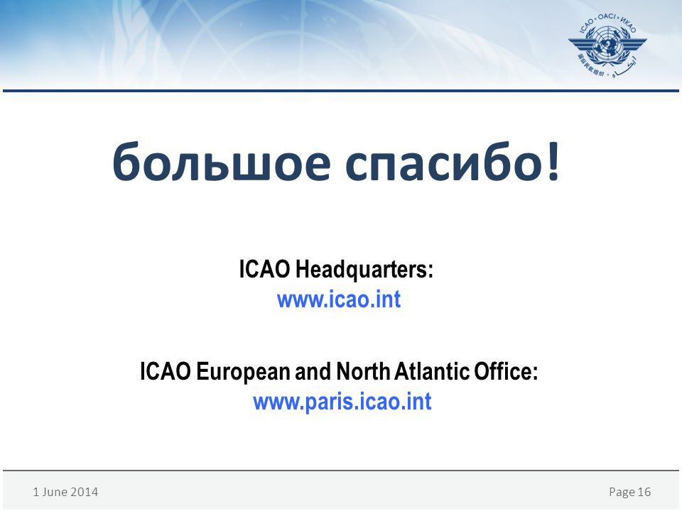 1 June 2014Page 16 большое спасибо! ICAO European and North Atlantic Office: www.paris.icao.int ICAO Headquarters: www.icao.int