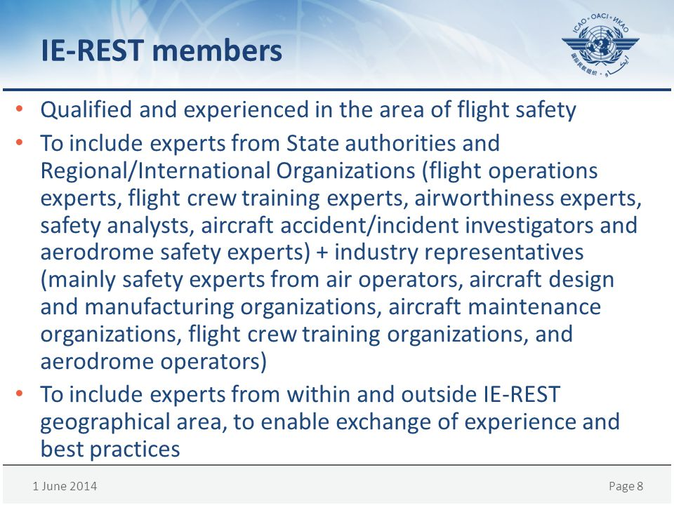 1 June 2014Page 8 IE-REST members Qualified and experienced in the area of flight safety To include experts from State authorities and Regional/International Organizations (flight operations experts, flight crew training experts, airworthiness experts, safety analysts, aircraft accident/incident investigators and aerodrome safety experts) + industry representatives (mainly safety experts from air operators, aircraft design and manufacturing organizations, aircraft maintenance organizations, flight crew training organizations, and aerodrome operators) To include experts from within and outside IE-REST geographical area, to enable exchange of experience and best practices