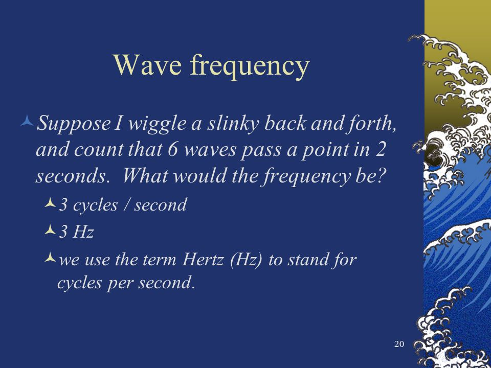 20 Wave frequency Suppose I wiggle a slinky back and forth, and count that 6 waves pass a point in 2 seconds. What would the frequency be? 3 cycles /