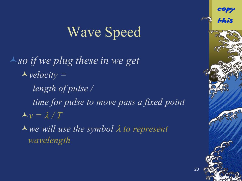 23 Wave Speed so if we plug these in we get velocity = length of pulse / time for pulse to move pass a fixed point v = / T we will use the symbol to r