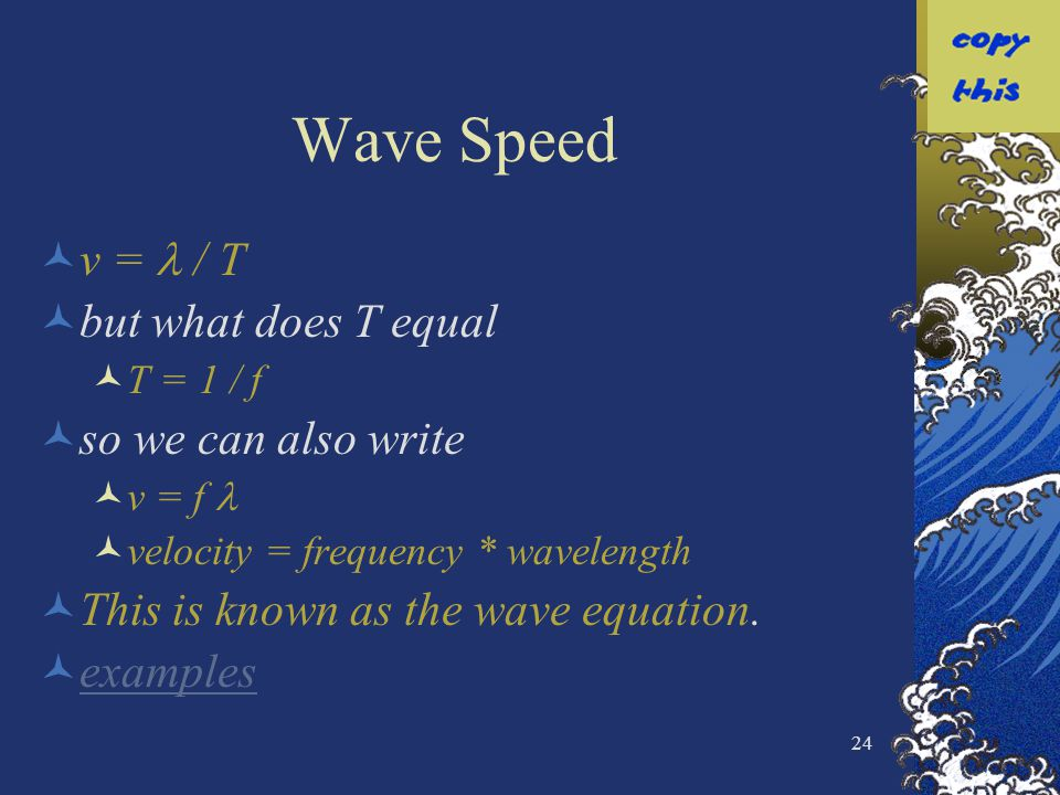 24 Wave Speed v = / T but what does T equal T = 1 / f so we can also write v = f velocity = frequency * wavelength This is known as the wave equation.
