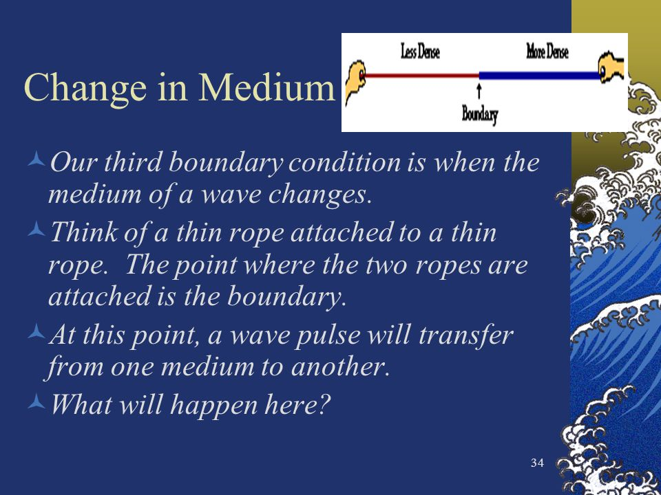 34 Change in Medium Our third boundary condition is when the medium of a wave changes. Think of a thin rope attached to a thin rope. The point where t