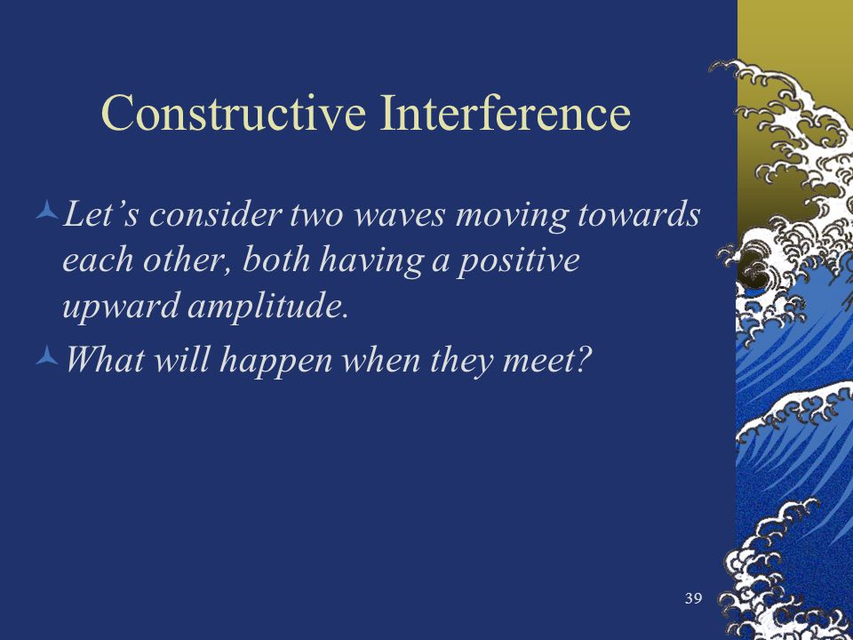 39 Constructive Interference Lets consider two waves moving towards each other, both having a positive upward amplitude. What will happen when they me