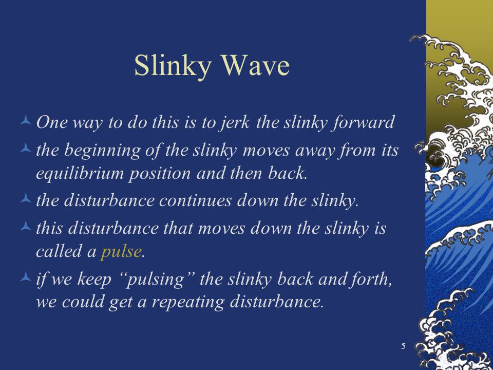 5 Slinky Wave One way to do this is to jerk the slinky forward the beginning of the slinky moves away from its equilibrium position and then back. the