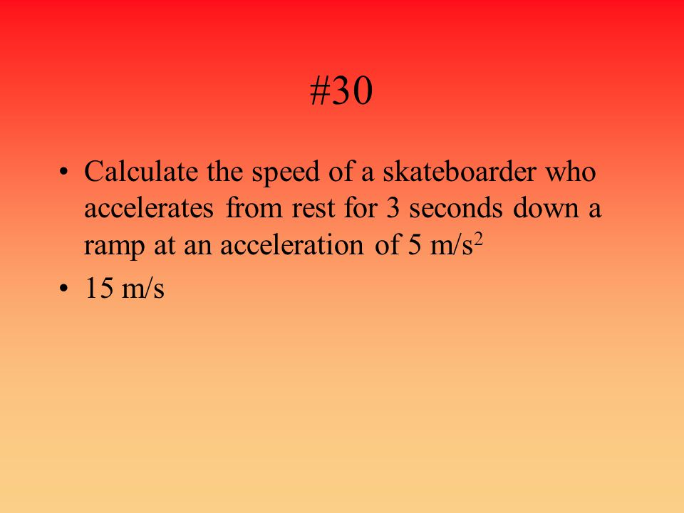 #30 Calculate the speed of a skateboarder who accelerates from rest for 3 seconds down a ramp at an acceleration of 5 m/s 2 15 m/s