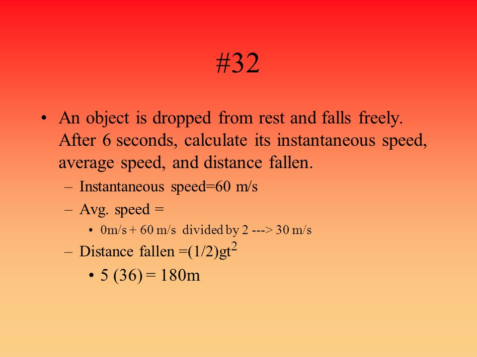 #32 An object is dropped from rest and falls freely. After 6 seconds, calculate its instantaneous speed, average speed, and distance fallen. –Instanta