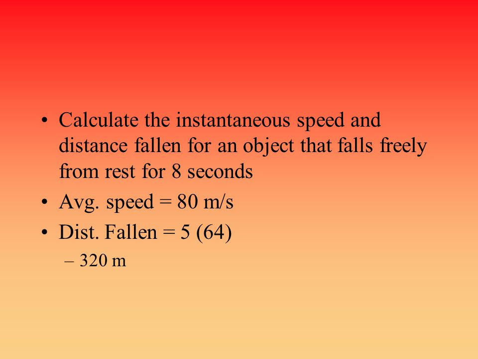 Calculate the instantaneous speed and distance fallen for an object that falls freely from rest for 8 seconds Avg. speed = 80 m/s Dist. Fallen = 5 (64