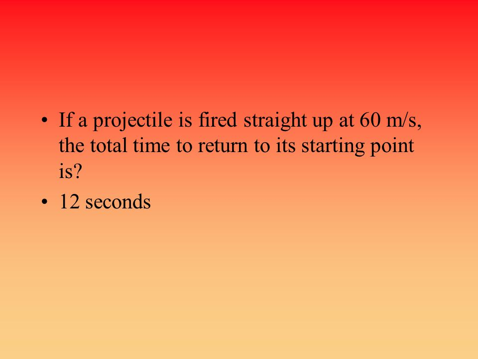 If a projectile is fired straight up at 60 m/s, the total time to return to its starting point is? 12 seconds