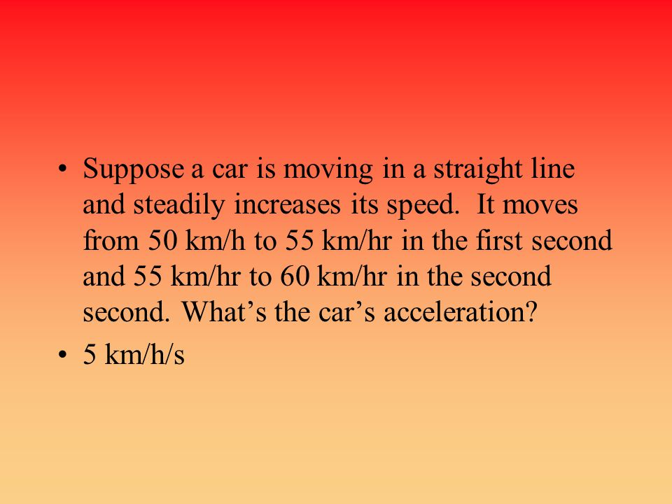 Suppose a car is moving in a straight line and steadily increases its speed. It moves from 50 km/h to 55 km/hr in the first second and 55 km/hr to 60